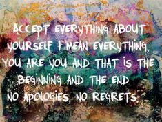 """Accept everything about yourself - I mean everything, You are you and that is the beginning and the end - no apologies, no regrets."" Henry A. Kissinger"