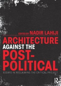 Architecture Against the Post-Political:Essays in Reclaiming the Critical Project