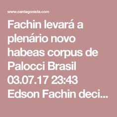 Fachin levará a plenário novo habeas corpus de Palocci  Brasil 03.07.17 23:43 Edson Fachin decidiu enviar ao plenário do Supremo novo pedido de Antonio Palocci por liberdade. Há dois meses, ele encaminhou outro habeas corpus do ex-ministro para o colegiado. Ainda não há data para análise.