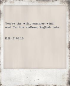 """""""You're the wild, summer wind. And i'm the endless, English rain"""" -K.H."""