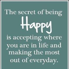 The secret of being Happy is accepting where you are in life and making the most out of everyday.