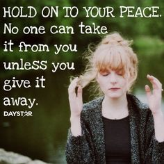 Hold on to your peace. No one can take it from you unless you give it away. [Daystar.com]