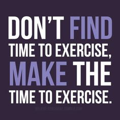 """Don't find the time to exercise, make the time to exercise."""