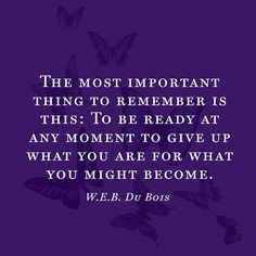 The most important thing to remember is this: To be ready at any moment to give up what you are for what you might become. — W.E.B. Du Bois