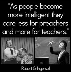 Robert G. Ingersoll a true infidel a source for skeptics/and the like. As people become more intelligent they draw closer to God. Further more preachers are teachers. Ephesians 4