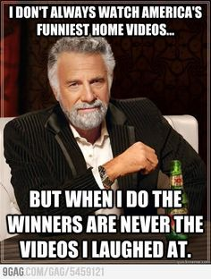 I dont always watch Americas Funniest Home Videos... but when I do the winners are never the videos I laughed at.