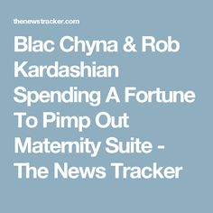 Blac Chyna & Rob Kardashian Spending A Fortune To Pimp Out Maternity Suite - The News Tracker