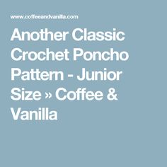 Another Classic Crochet Poncho Pattern - Junior Size » Coffee & Vanilla
