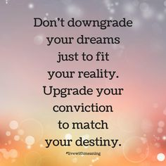 Don't downgrade your dreams just to fit your reality.  Upgrade your conviction to match your destiny.