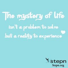 The mystery of life isn't a problem to solve but a reality to experience.
