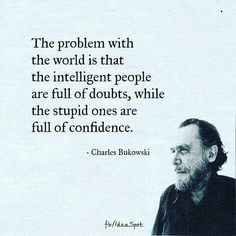 The Problem With the World Is That the Intelligent People Are Full of Doubts While the Stupid Ones Are Full of Confidence - Charles Bukowski Motivacional Quotes, Quotable Quotes, Great Quotes, Words Quotes, Quotes To Live By, Funny Quotes, Inspirational Quotes, Poetry Quotes, Charles Bukowski Frases