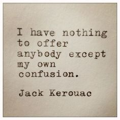 """I have nothing to offer anybody except my own confusion."" -Jack Kerouac"