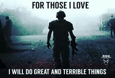 For those I love... I will do great and terrible things...