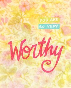 you are so very worthy
