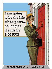 I am going to be the life of the party…As long as it ends by 8:00 PM!