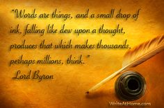"""""""Words are things,and a small drop of ink, falling like dew upon a thought, produces  that which makes thousands, perhaps millions, think.""""   ~~                                   Lord Byron on the miracle of the written word."""