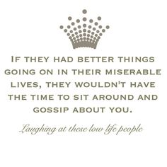 Quote of the day-   If they had better things going on in their miserable lives, they wouldn't have the time to sit around and gossip about you.