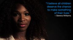 """I believe all children deserve the chance to make something of their lives. I am committed to helping UNICEF provide a quality education to children to help them build a brighter future for themselves, their families, and their communities."" – Serena Williams, UNICEF Goodwill Ambassador.  Watch this video to hear more from Serena about the Schools for Africa initiative: http://www.youtube.com/watch?v=ruh-v7sGWss"