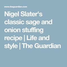 Nigel Slater's classic sage and onion stuffing recipe | Life and style | The Guardian