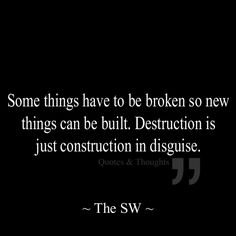 Some things have to be broken so new things can be built. Destruction is just construction in disguise.