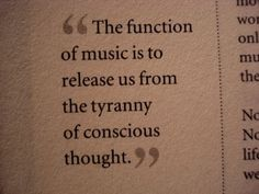 """""""The function of music is to release us from the tyranny of conscious thought."""" =) Freedom... How could that NOT be useful in therapy?"""