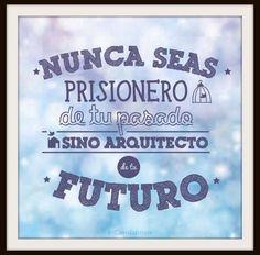 Nunca seas prisionero de tus pasado sino arquitecto de tu futuro.