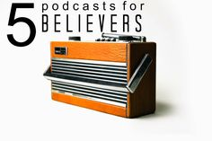 5 Podcasts for Believers