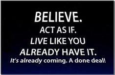 *Believe. Act as if. Live like you already have it. It's already coming. A done deal!