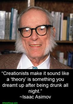 """Creationists make it sound like a 'theory' is something you dreamt up after being drunk all night.""-Isaac Asimov"
