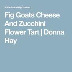 Fig Goats Cheese And Zucchini Flower Tart | Donna Hay
