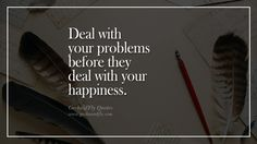 Deal with your problems before they deal with your happiness. 16 Beautiful Quotes About Being Happy With Life, Love, Friends, Family and Yourself