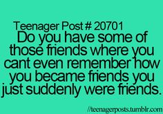 Nearly every one of my friends i have no idea how i met them they just showed up in my life one day.
