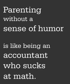Parenting without a sense of humor is like an accountant who sucks at math.