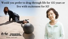 Would you prefer to drag through life for 100 years or leave with excitement for 50?-RVM