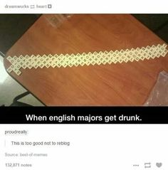 Who says drunk people can't be geniuses?