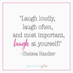 Laugh at yourself!  Chelsea Handler. 5 Easy Ways to Bring Happiness to your Life - prairieglow