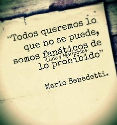 """We all want what we cannot get, we are fanatic of the forbidden"". Mario Benedetti"