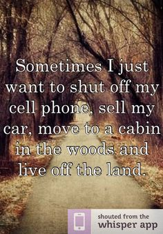 Sometimes I just want to shut off my cell phone, sell my car, move to a cabin in the woods and live off the land.