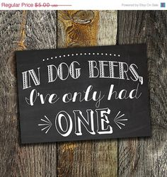 In Dog Beers, Ive Only Had One-this 5x7 chalkboard printable is the perfect sign for your next party or wedding reception. Print and set up in the