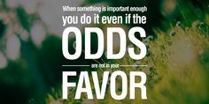 When something is important enough you do it even if the odds are not in your favor! www.maverickinvestorgroup.com #Investing #Thoughts #Motivation