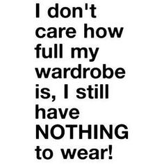 i don't care how full my wardrobe is, I still have NOTHING TO WEAR!