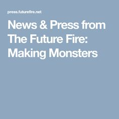 News & Press from The Future Fire: Making Monsters