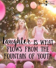 LAUGHTER is what flows from the fountain of youth...