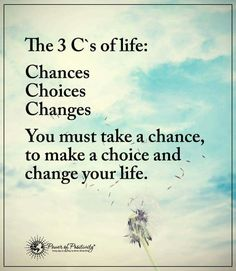 The three C's of life: chances, choices, change.