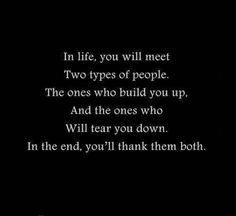 In life you will meet two types of people. The ones who build you up, and the ones who will tear you down. In the end, you'll thank them both