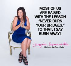 "Most of us are raised with the lesson ""Never burn your bridges."" To that, I say burn away! #BeYourOwnSoulMate"