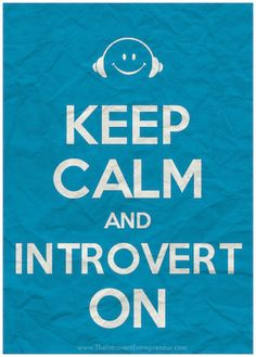 Keep Calm and #Introvert On (get your own image here: http://theintrovertentrepreneur.com/resources/introvert-avatars-badges/)