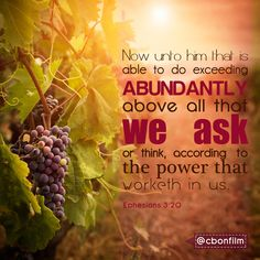 ~ Ephesians 3:20 ~ Unto Him that is able to do exceeding abundantly above all that we ask or think......... ~