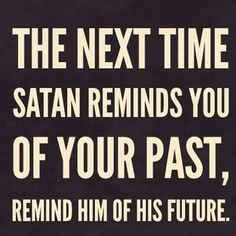 The next time satan reminds you of your past, remind him of his future. Best bible quotes and jesus christ inspiration Faith Quotes, Bible Quotes, Me Quotes, Encouragement Quotes, Forgiveness Quotes, Spiritual Encouragement, Famous Quotes, Funny Quotes, The Words