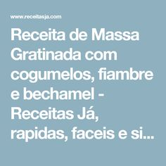 Receita de Massa Gratinada com cogumelos, fiambre e bechamel - Receitas Já, rapidas, faceis e simples Culinária para todos!!!